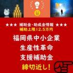 福岡県中小企業生産性革命支援補助金 締切近し!