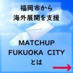 福岡市から海外展開を支援 MATCHUP FUKUOKA CITY とは